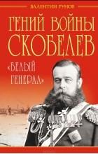 """Валентин Рунов - Гений войны Скобелев. """"Белый генерал"""""""