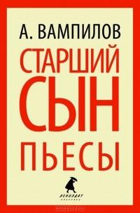 Александр Вампилов - Старший сын. Утиная охота (сборник)
