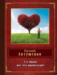 Евгений Евтушенко - Со мною вот что происходит