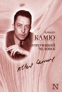 Альбер Камю - Бунтующий человек (сборник)