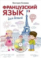 Виктория Килеева - Французский язык для детей (+ CD-ROM)