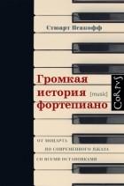 Стюарт Исакофф - Громкая история фортепиано