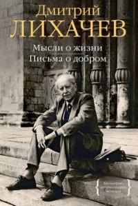 Дмитрий Лихачев - Мысли о жизни. Письма о добром