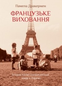 Памела Дракермен - Французьке виховання. Історія однієї американської мами в Парижі.