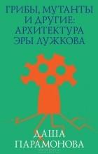 Даша Парамонова - Грибы, мутанты и другие: архитектура эры Лужкова