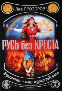 Лев Прозоров - Русь без креста. Язычество - наш