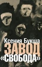 """Ксения Букша - Завод """"Свобода"""""""