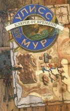 Улисс Мур - Секретные Дневники Улисса Мура. Книга 1. Ключи от времени