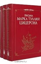 Марк Туллий Цицерон - Письма Марка Туллия Цицерона (комплект из 3 книг)