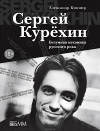 Александр Кушнир - Сергей Курёхин. Безумная механика русского рока