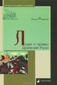 Борис Романов - Люди и нравы Древней Руси