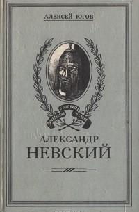 Алексей Югов - Александр Невский