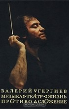 Валерий Гергиев - Валерий Гергиев. Музыка. Театр. Жизнь. Противосложение