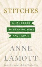 Anne Lamott - Stitches: A Handbook on Meaning, Hope and Repair
