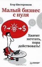 Егор Шестеренкин - Малый бизнес с нуля. Хватит мечтать, пора действовать!