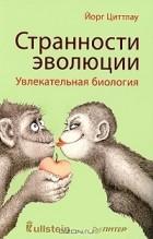 Йорг Циттлау - Странности эволюции. Увлекательная биология