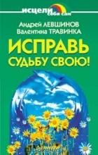 Валентина Травинка, Андрей Левшинов — Исправь судьбу свою!