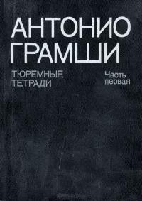 Антонио Грамши - Тюремные тетради. Часть первая