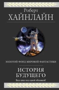 Роберт Хайнлайн - История будущего (сборник)
