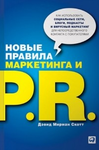 Дэвид Мирман Скотт — Новые правила маркетинга и PR. Как использовать социальные сети, блоги, подкасты и вирусный маркетинг для непосредственного контакта с покупателем