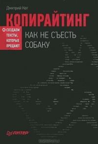 Дмитрий Кот — Копирайтинг. Как не съесть собаку. Создаем тексты, которые продают