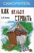 Александр Кирнев - Как нельзя строить