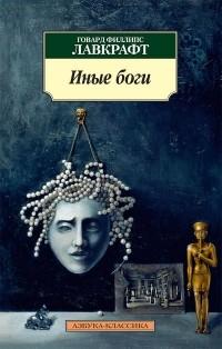 Говард Филлипс Лавкрафт - Иные боги. Повести и рассказы (сборник)
