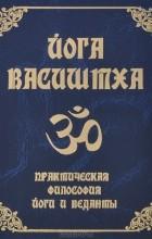 Васиштха - Йога Васиштха. Практическая философия йоги и веданты