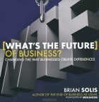 Брайан Солис - What's the Future of Business? Changing the Way Businesses Create Experiences
