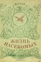 Жан-Анри Фабр - Жизнь насекомых