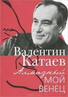 Валентин Катаев - Алмазный мой венец (сборник)
