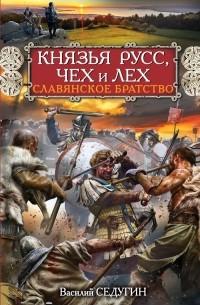 Василий Седугин - Князья Русс, Чех и Лех. Славянское братство