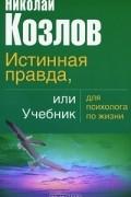 Николай Козлов - Истинная правда, или Учебник для психолога по жизни