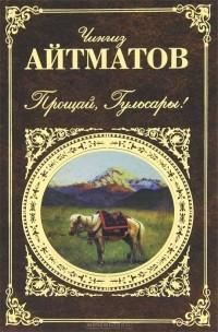 Чингиз Айтматов - Прощай, Гульсары! (сборник)