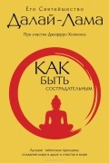 Его Святейшество Далай-лама XIV - Как быть сострадательным. Лучшие тибетские принципы создания мира в душе и счастья в мире