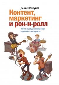 Денис Каплунов — Контент, маркетинг и рок-н-ролл. Книга-муза для покорения клиентов в интернете