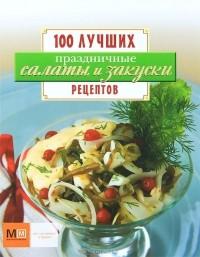 - Праздничные салаты и закуски. 100 лучших рецептов