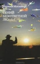 Марина Москвина - Гений безответной любви