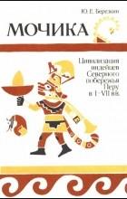 Берёзкин Ю. Е. - Мочика : Цивилизация индейцев сев. побережья Перу в I-VII вв.