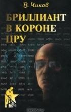 Владимир Чиков - Бриллиант в короне ЦРУ, или Генерал-шпион