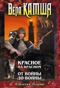 Вера Камша - Отблески Этерны: Красное на Красном, От войны до войны (сборник)