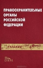 без автора - Правоохранительные органы Российской Федерации. Учебник