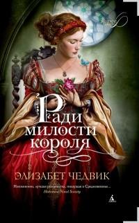 Элизабет Чедвик - Ради милости короля