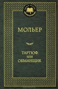 Жан-Батист Мольер - Тартюф, или Обманщик (сборник)