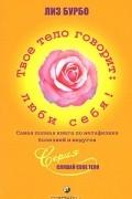 Лиз Бурбо - Твое тело говорит: люби себя! Самая полная книга по метафизике болезней и недугов