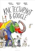 Джеймс Уиттакер, Джейсон Арбон, Джефф Кароло — Как тестируют в Google