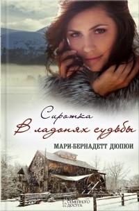Мари-Бернадетт Дюпюи - Сиротка. В ладонях судьбы