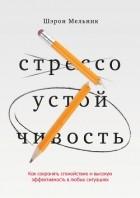 Шэрон Мельник - Стрессоустойчивость. Как сохранять спокойствие и эффективность в любых ситуациях