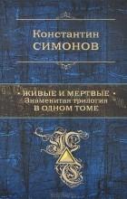 Константин Симонов - Живые и мертвые. Знаменитая трилогия в одном томе (сборник)