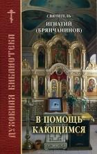 Святитель Игнатий Брянчанинов - В помощь кающимся